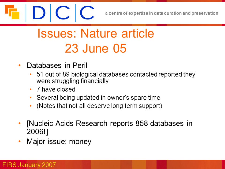 a centre of expertise in data curation and preservation FIBS January 2007 Issues: Nature article 23 June 05 Databases in Peril 51 out of 89 biological databases contacted reported they were struggling financially 7 have closed Several being updated in owner's spare time (Notes that not all deserve long term support) [Nucleic Acids Research reports 858 databases in 2006!] Major issue: money