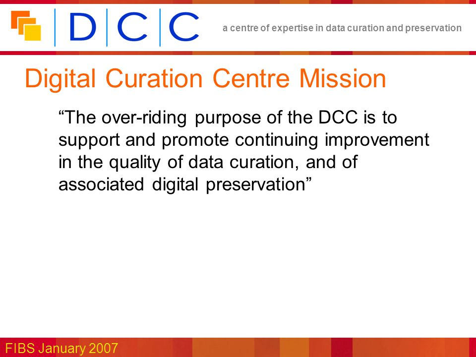 a centre of expertise in data curation and preservation FIBS January 2007 Digital Curation Centre Mission The over-riding purpose of the DCC is to support and promote continuing improvement in the quality of data curation, and of associated digital preservation