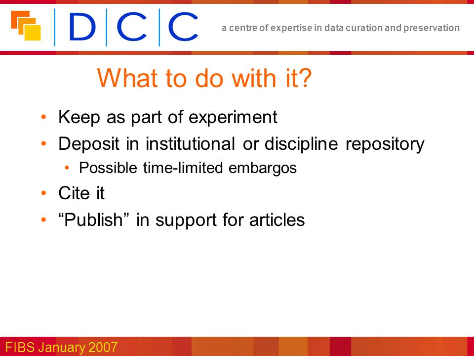 a centre of expertise in data curation and preservation FIBS January 2007 What to do with it.