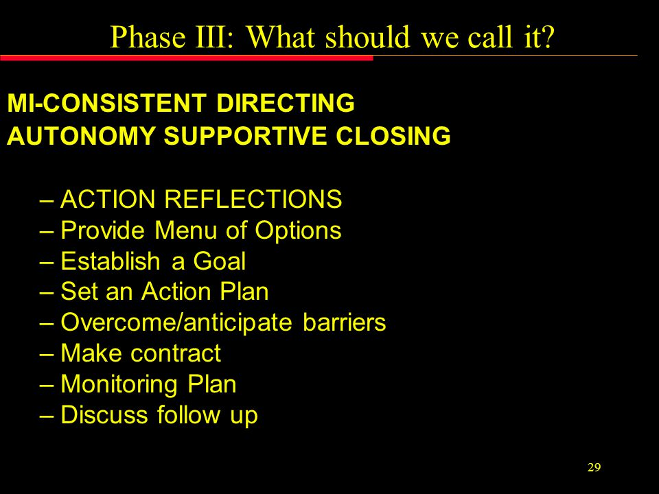 Phase II: Guiding –AFFLICT THE COMFORTBLE –Build Motivation & Discrepancy –Elicit change talk 0-10 Readiness Rulers Importance (Reasons/Desire/Need) Confidence (Ability) Energy (Effort) Values Clarification (Desire & Need) –SPIN THE BALLS Where does that leave you.