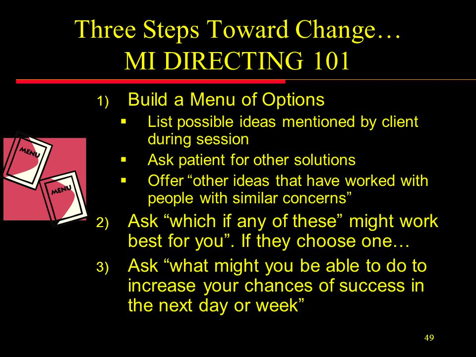 48 Action Item Parking LOT Idea 1 Idea 2 Idea 3 Throughout the session, listen for action talk Often, clients will already have an idea for what they MIGHT try Make a mental note and mention that you may go back to that idea later