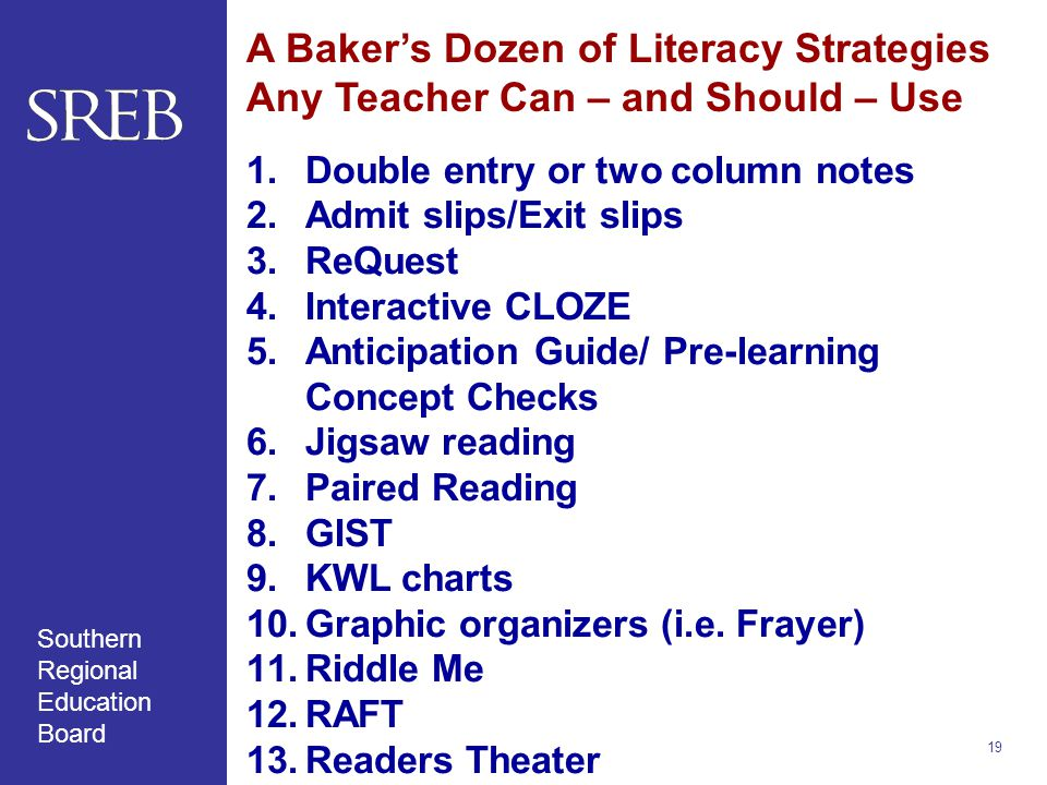 Southern Regional Education Board A Baker's Dozen of Literacy Strategies Any Teacher Can – and Should – Use 1.Double entry or two column notes 2.Admit slips/Exit slips 3.ReQuest 4.Interactive CLOZE 5.Anticipation Guide/ Pre-learning Concept Checks 6.Jigsaw reading 7.Paired Reading 8.GIST 9.KWL charts 10.Graphic organizers (i.e.