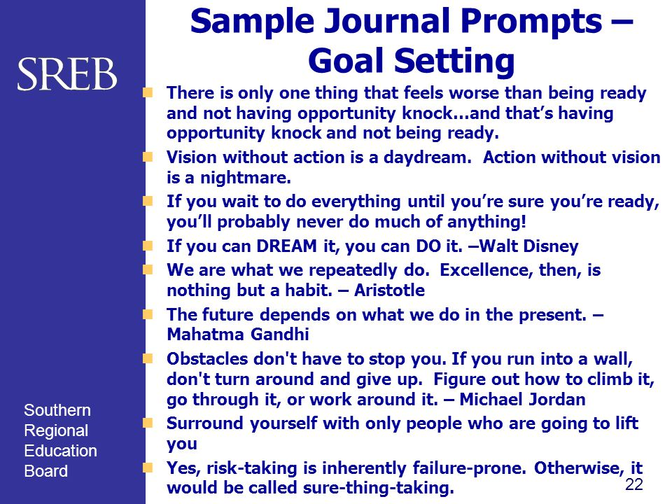 Southern Regional Education Board Sample Journal Prompts – Goal Setting There is only one thing that feels worse than being ready and not having opportunity knock…and that's having opportunity knock and not being ready.