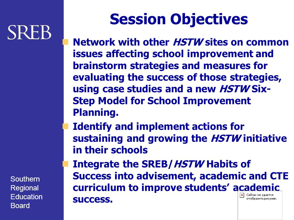 Southern Regional Education Board Session Objectives Network with other HSTW sites on common issues affecting school improvement and brainstorm strategies and measures for evaluating the success of those strategies, using case studies and a new HSTW Six- Step Model for School Improvement Planning.