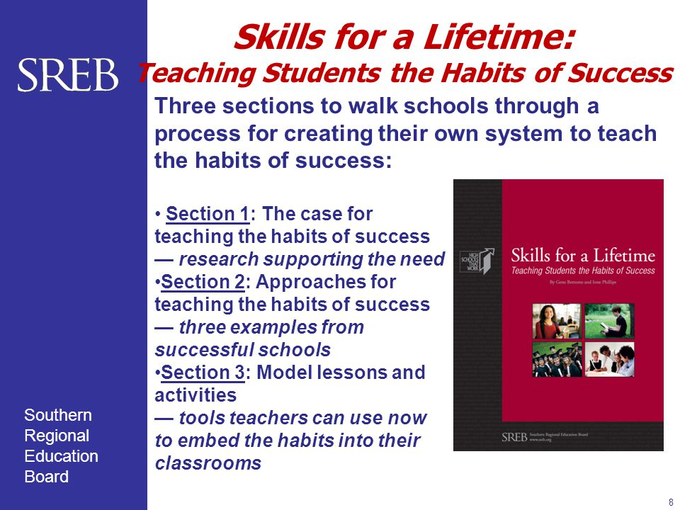 Southern Regional Education Board Skills for a Lifetime: Teaching Students the Habits of Success 8 Section 1: The case for teaching the habits of success — research supporting the need Section 2: Approaches for teaching the habits of success — three examples from successful schools Section 3: Model lessons and activities — tools teachers can use now to embed the habits into their classrooms Three sections to walk schools through a process for creating their own system to teach the habits of success: