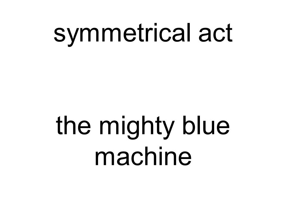 symmetrical act the mighty blue machine