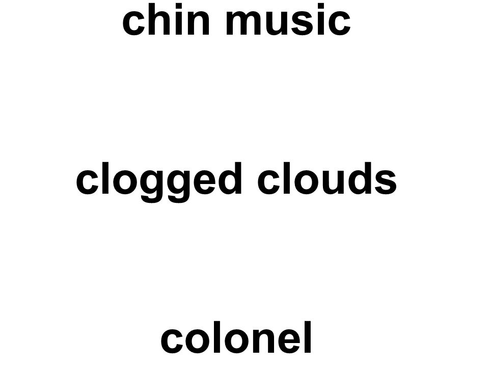 chin music clogged clouds colonel