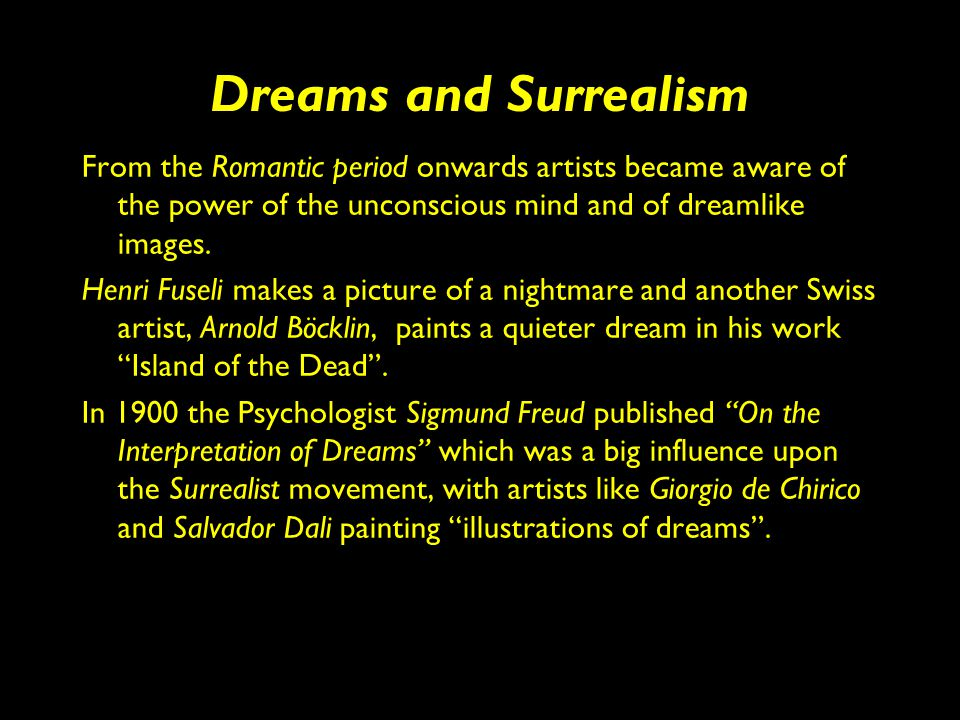 Dreams and Surrealism From the Romantic period onwards artists became aware of the power of the unconscious mind and of dreamlike images. Henri Fuseli