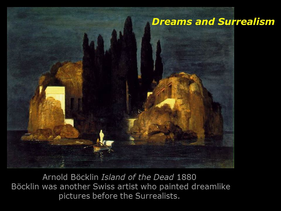 Arnold Böcklin Island of the Dead 1880 Böcklin was another Swiss artist who painted dreamlike pictures before the Surrealists. Dreams and Surrealism