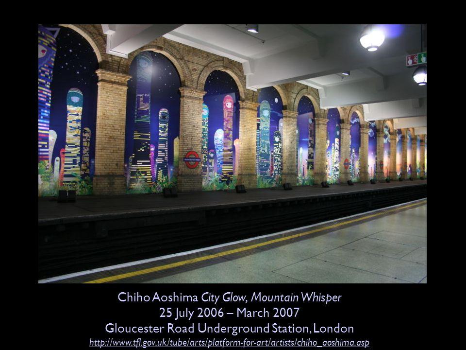 Chiho Aoshima City Glow, Mountain Whisper 25 July 2006 – March 2007 Gloucester Road Underground Station, London http://www.tfl.gov.uk/tube/arts/platfo