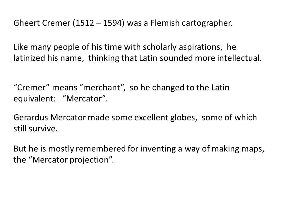 Gheert Cremer (1512 – 1594) was a Flemish cartographer.