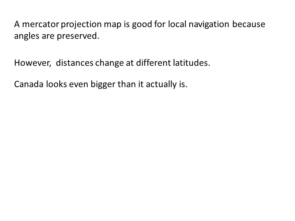 A mercator projection map is good for local navigation because angles are preserved.