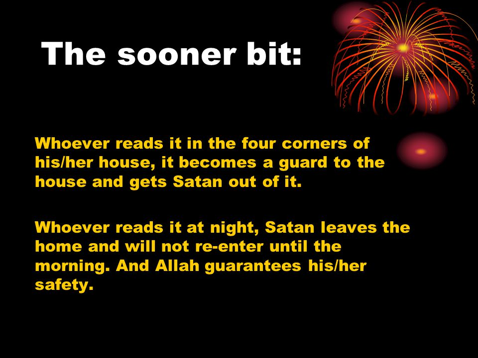 The sooner bit: Whoever reads it in the four corners of his/her house, it becomes a guard to the house and gets Satan out of it.