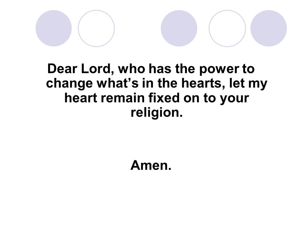 Dear Lord, who has the power to change what's in the hearts, let my heart remain fixed on to your religion.