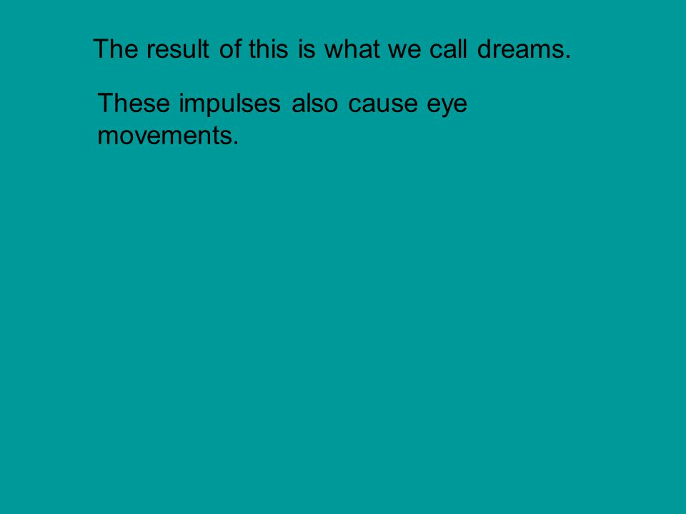 The result of this is what we call dreams. These impulses also cause eye movements.