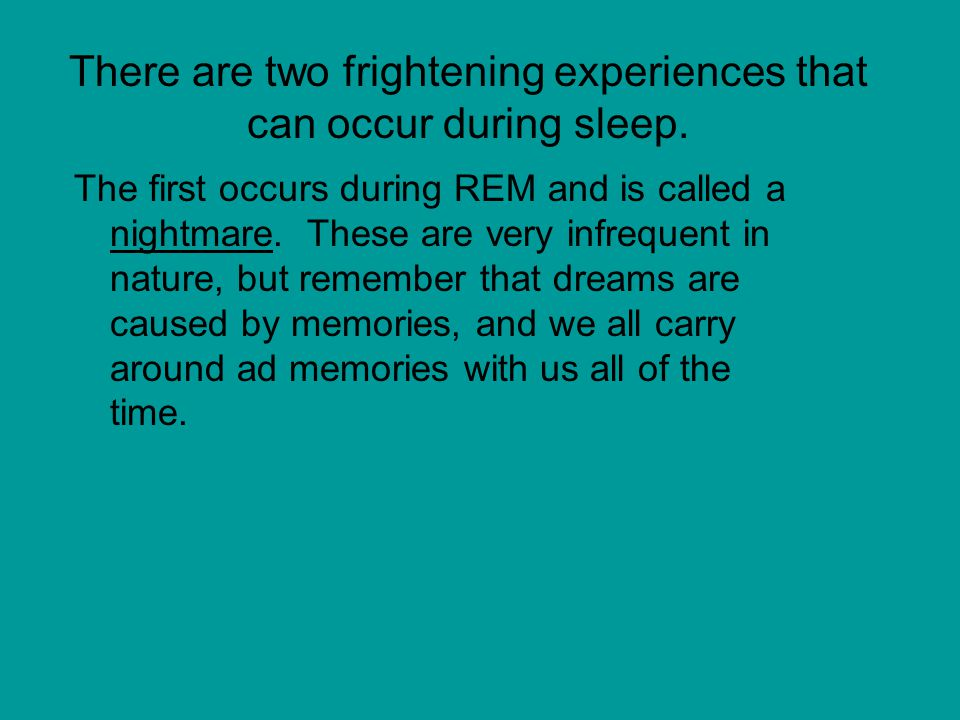 There are two frightening experiences that can occur during sleep.