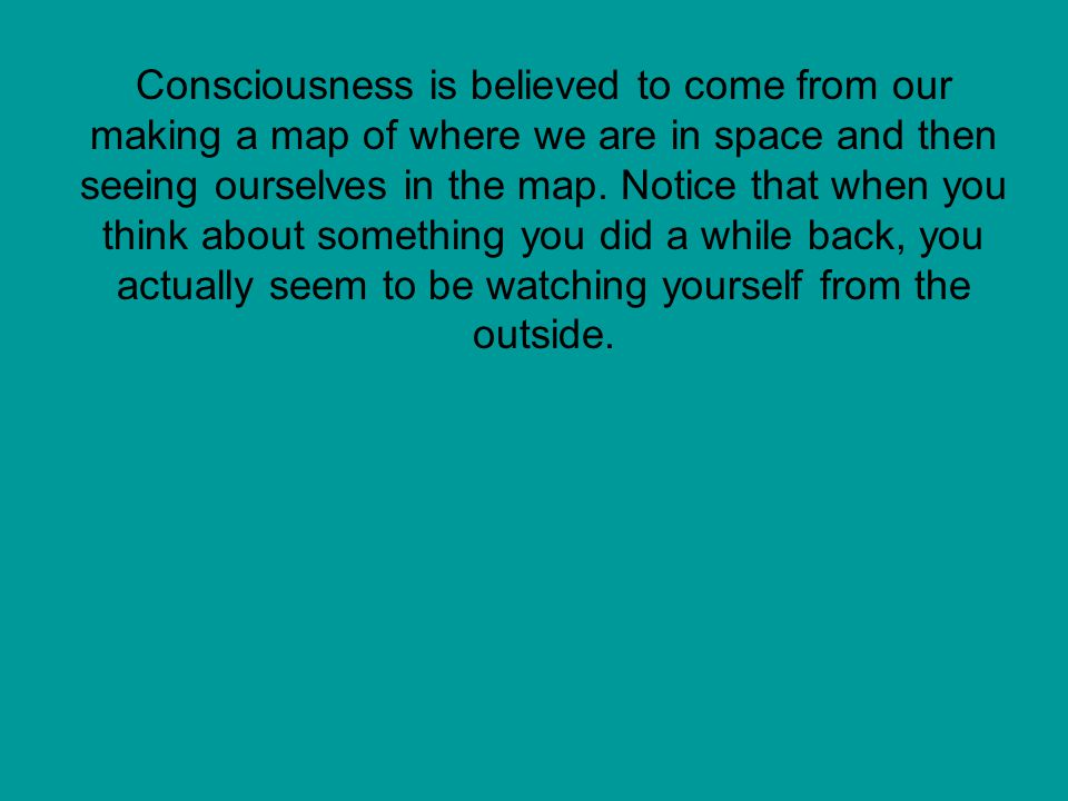 Consciousness is believed to come from our making a map of where we are in space and then seeing ourselves in the map.