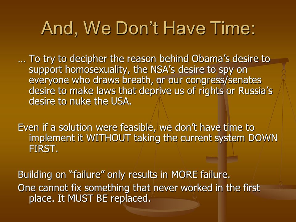 And, We Don't Have Time: … To try to decipher the reason behind Obama's desire to support homosexuality, the NSA's desire to spy on everyone who draws breath, or our congress/senates desire to make laws that deprive us of rights or Russia's desire to nuke the USA.