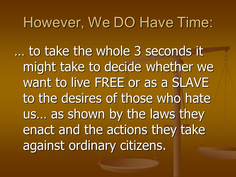 However, We DO Have Time: … to take the whole 3 seconds it might take to decide whether we want to live FREE or as a SLAVE to the desires of those who hate us… as shown by the laws they enact and the actions they take against ordinary citizens.