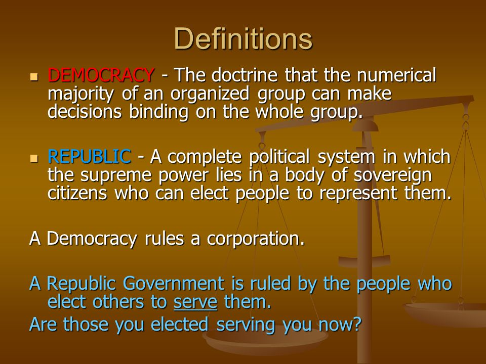 Definitions DEMOCRACY - The doctrine that the numerical majority of an organized group can make decisions binding on the whole group.