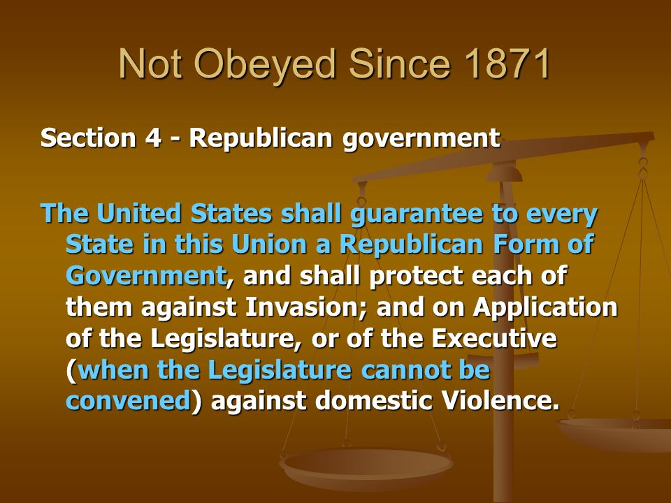 Not Obeyed Since 1871 Section 4 - Republican government The United States shall guarantee to every State in this Union a Republican Form of Government, and shall protect each of them against Invasion; and on Application of the Legislature, or of the Executive (when the Legislature cannot be convened) against domestic Violence.