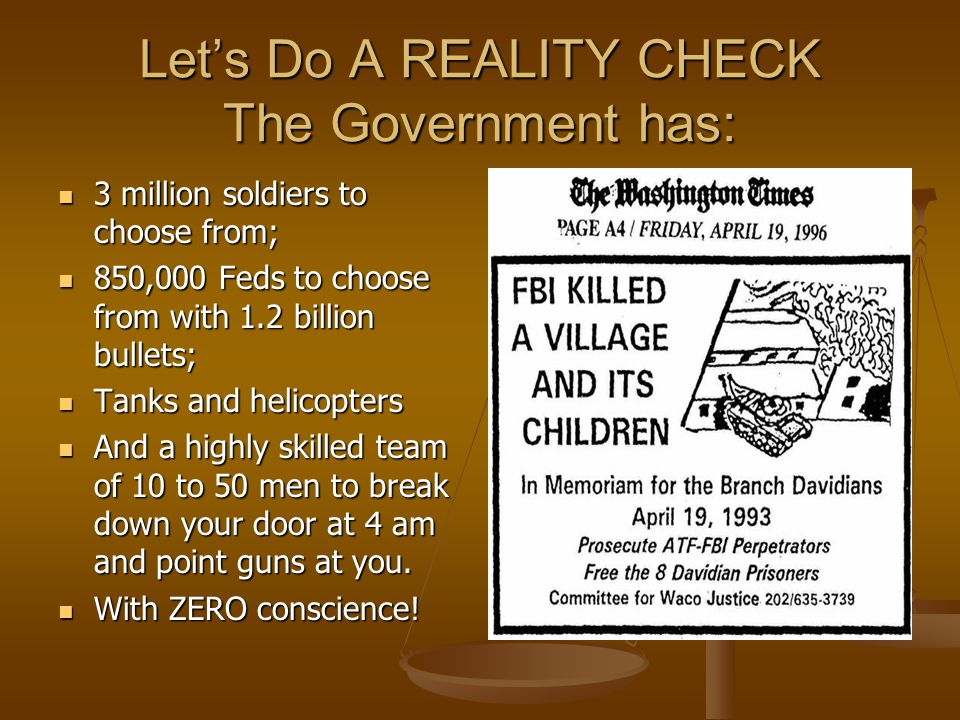 Let's Do A REALITY CHECK The Government has: 3 million soldiers to choose from; 3 million soldiers to choose from; 850,000 Feds to choose from with 1.2 billion bullets; 850,000 Feds to choose from with 1.2 billion bullets; Tanks and helicopters Tanks and helicopters And a highly skilled team of 10 to 50 men to break down your door at 4 am and point guns at you.