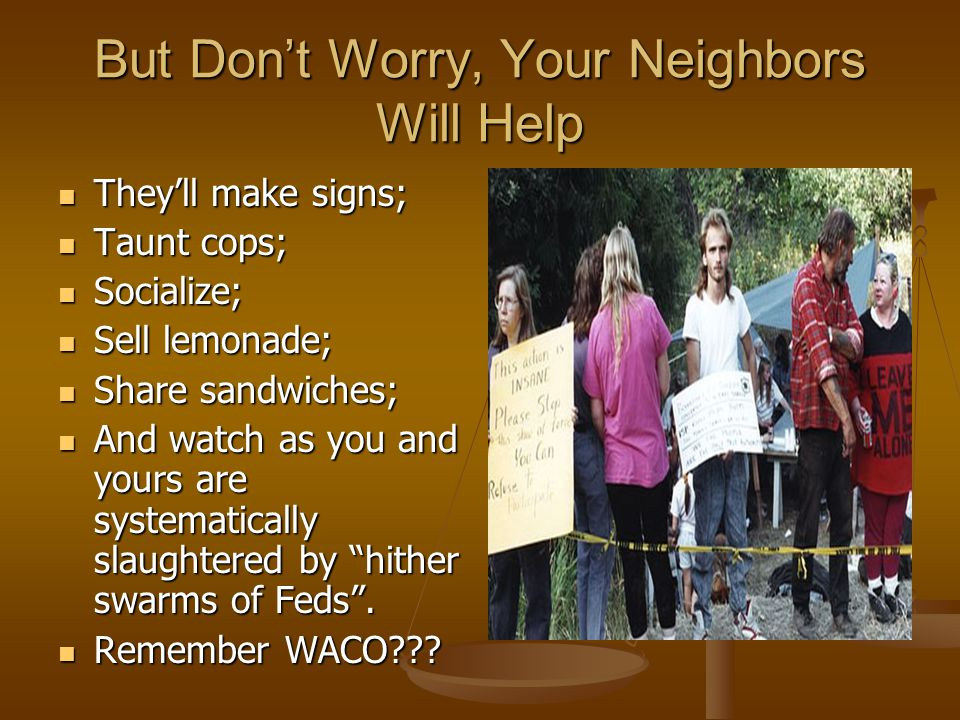 But Don't Worry, Your Neighbors Will Help They'll make signs; They'll make signs; Taunt cops; Taunt cops; Socialize; Socialize; Sell lemonade; Sell lemonade; Share sandwiches; Share sandwiches; And watch as you and yours are systematically slaughtered by hither swarms of Feds .