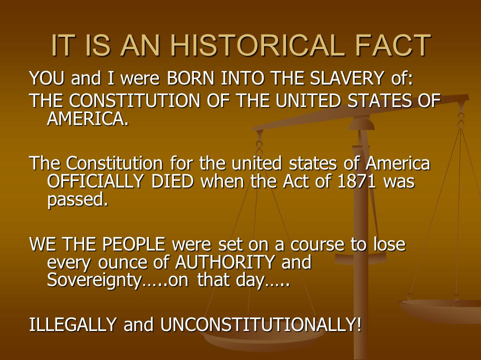 IT IS AN HISTORICAL FACT YOU and I were BORN INTO THE SLAVERY of: THE CONSTITUTION OF THE UNITED STATES OF AMERICA.
