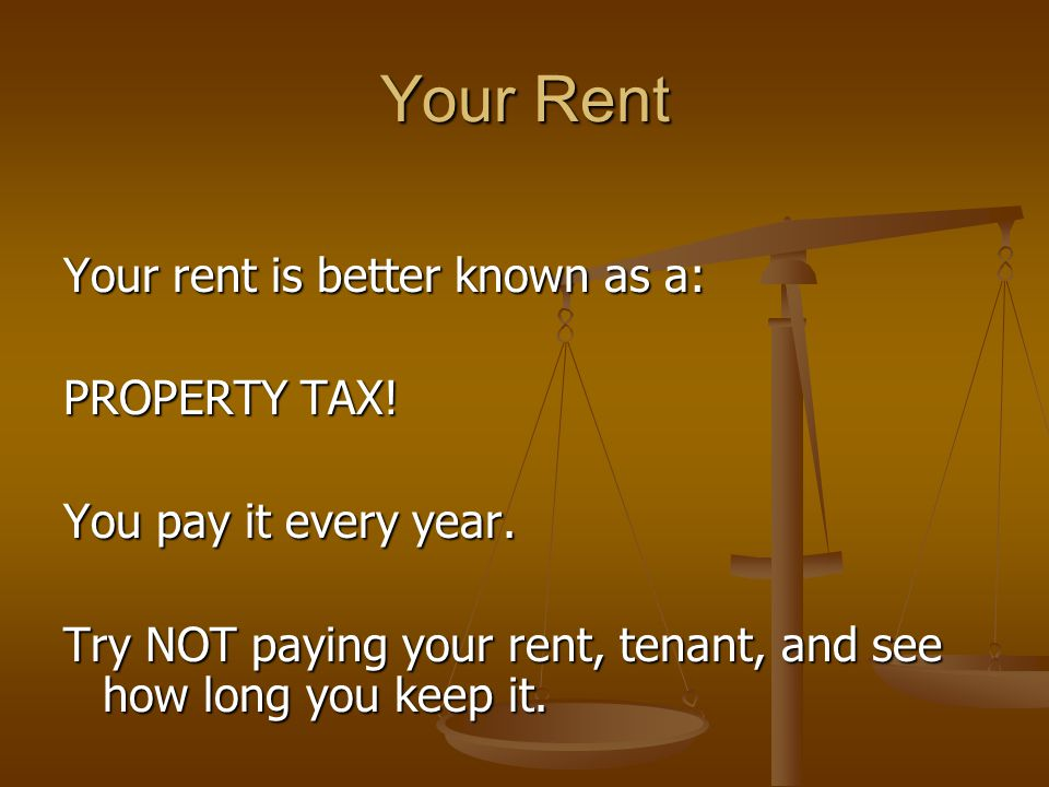 Your Rent Your rent is better known as a: PROPERTY TAX.