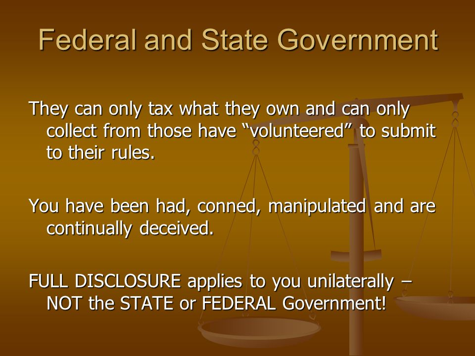 Federal and State Government They can only tax what they own and can only collect from those have volunteered to submit to their rules.
