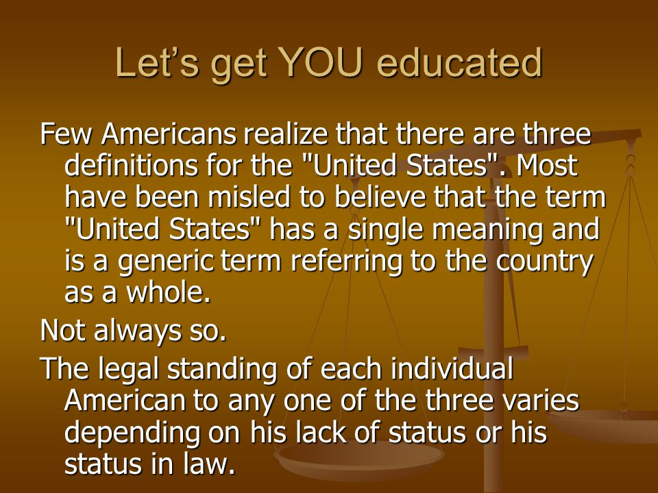 Let's get YOU educated Few Americans realize that there are three definitions for the United States .