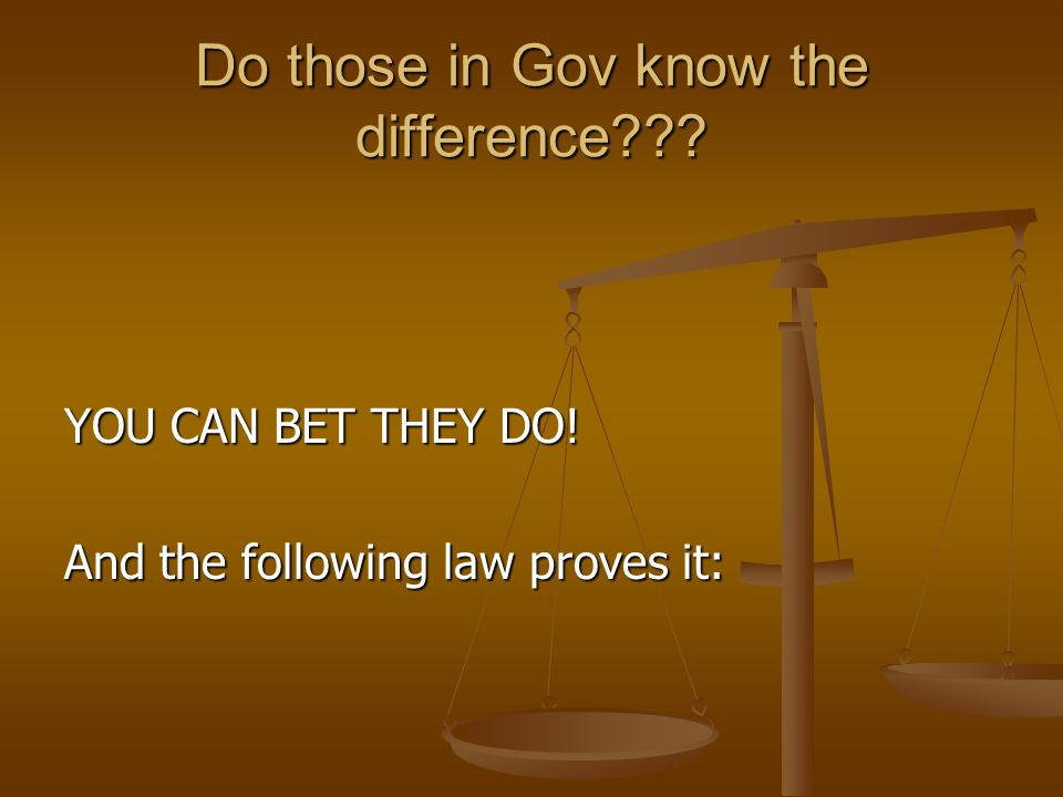 Do those in Gov know the difference YOU CAN BET THEY DO! And the following law proves it: