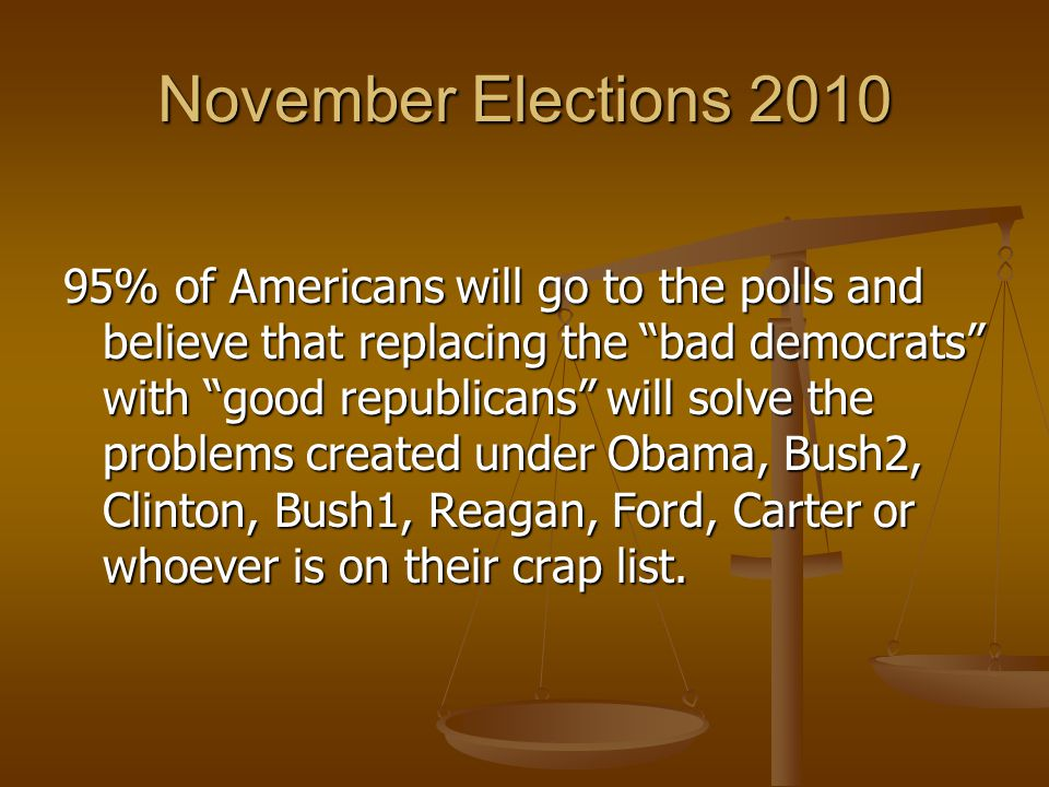 November Elections 2010 95% of Americans will go to the polls and believe that replacing the bad democrats with good republicans will solve the problems created under Obama, Bush2, Clinton, Bush1, Reagan, Ford, Carter or whoever is on their crap list.