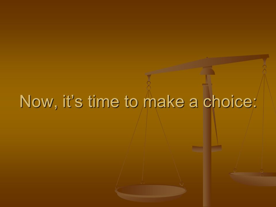 Now, it's time to make a choice: