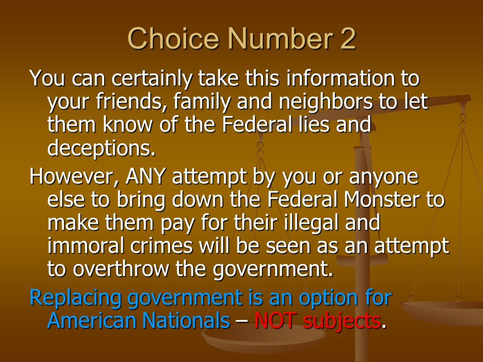 Choice Number 2 You can certainly take this information to your friends, family and neighbors to let them know of the Federal lies and deceptions.