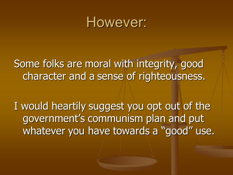 However: Some folks are moral with integrity, good character and a sense of righteousness.