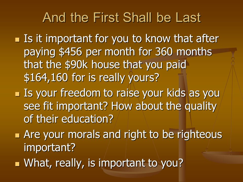 And the First Shall be Last Is it important for you to know that after paying $456 per month for 360 months that the $90k house that you paid $164,160 for is really yours.