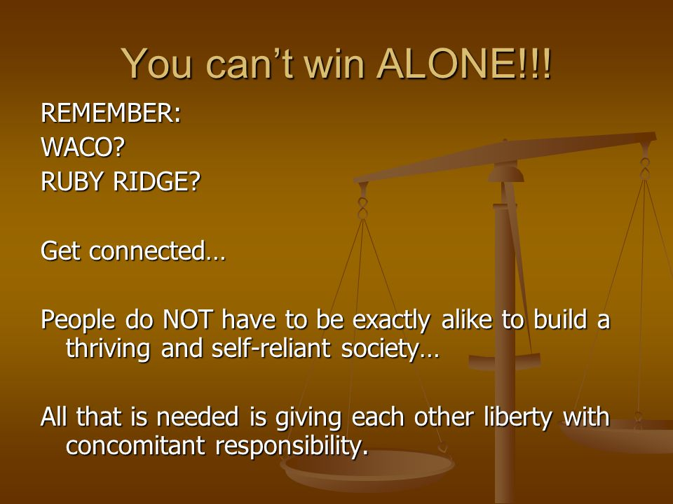 You can't win ALONE!!. REMEMBER:WACO. RUBY RIDGE.