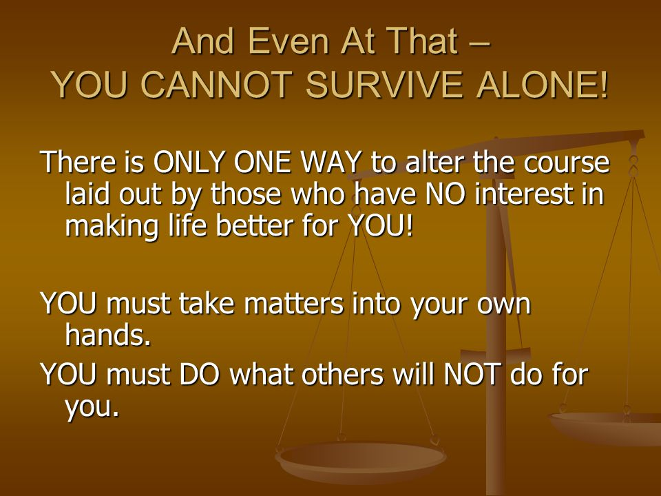 And Even At That – YOU CANNOT SURVIVE ALONE.