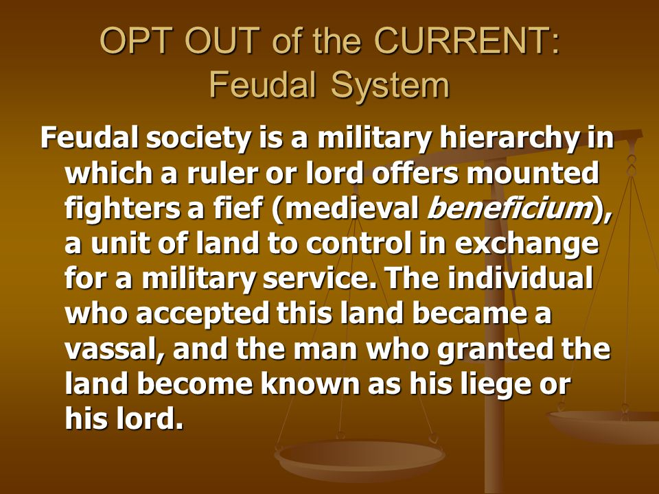 OPT OUT of the CURRENT: Feudal System Feudal society is a military hierarchy in which a ruler or lord offers mounted fighters a fief (medieval beneficium), a unit of land to control in exchange for a military service.