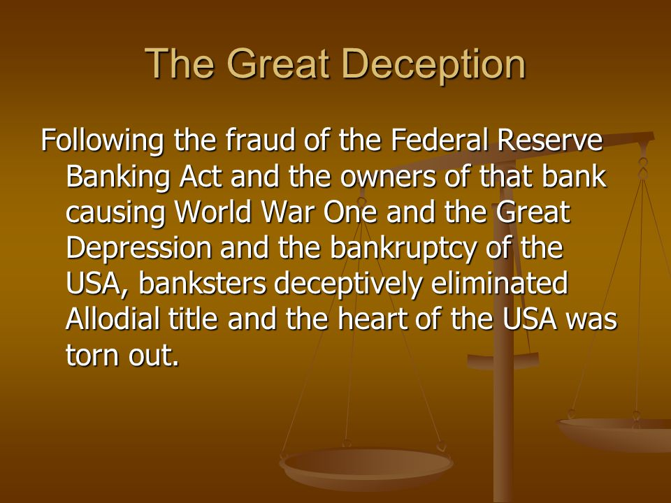 The Great Deception Following the fraud of the Federal Reserve Banking Act and the owners of that bank causing World War One and the Great Depression and the bankruptcy of the USA, banksters deceptively eliminated Allodial title and the heart of the USA was torn out.