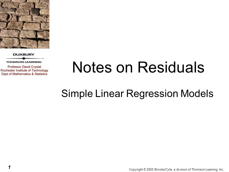 1 Copyright © 2005 Brooks/Cole, a division of Thomson Learning, Inc. Notes on Residuals Simple Linear Regression Models
