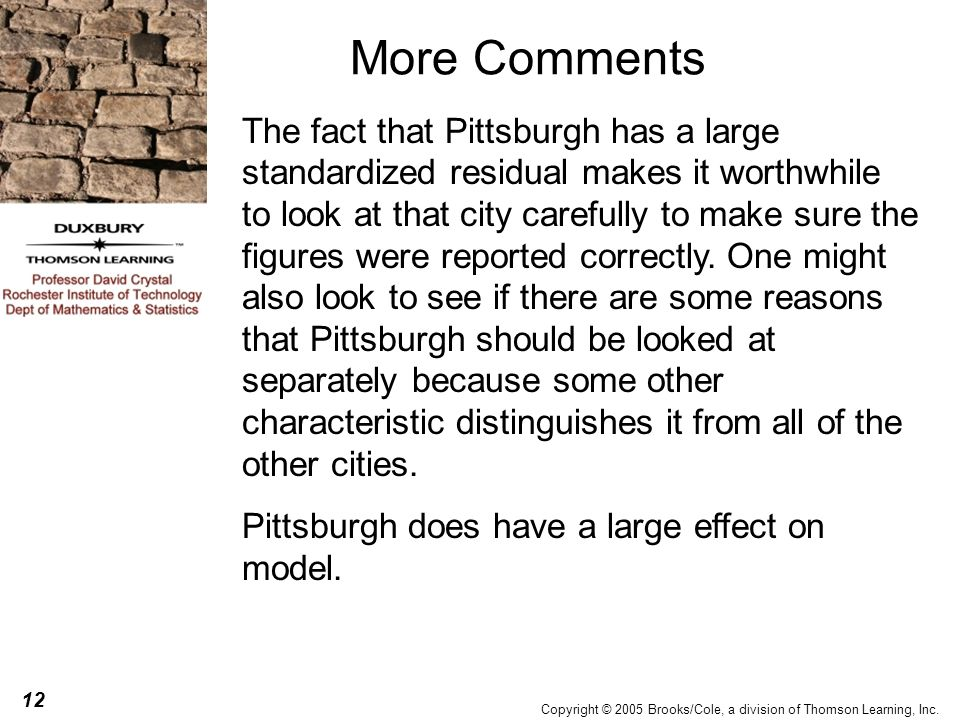12 Copyright © 2005 Brooks/Cole, a division of Thomson Learning, Inc. More Comments The fact that Pittsburgh has a large standardized residual makes i