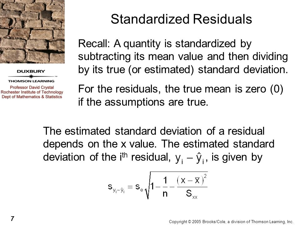 7 Copyright © 2005 Brooks/Cole, a division of Thomson Learning, Inc. Standardized Residuals Recall: A quantity is standardized by subtracting its mean