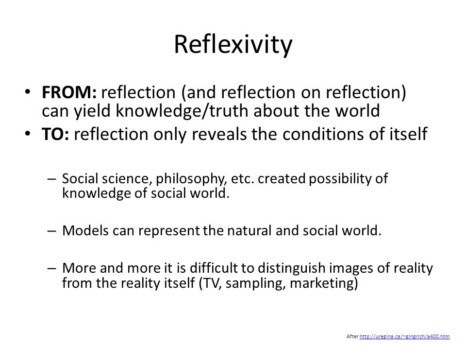 Reflexivity FROM: reflection (and reflection on reflection) can yield knowledge/truth about the world TO: reflection only reveals the conditions of itself – Social science, philosophy, etc.