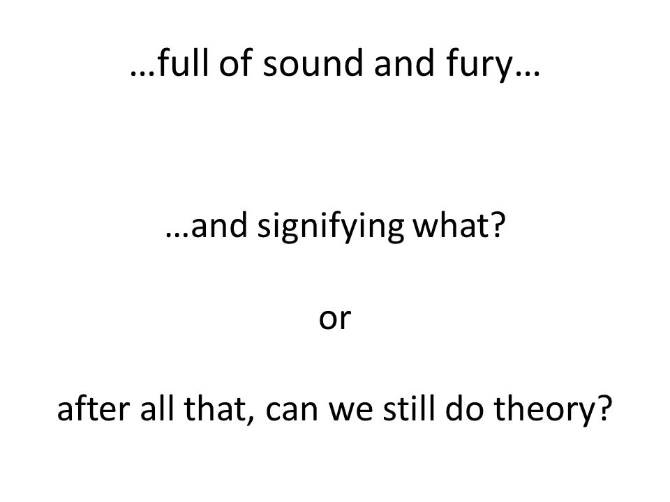 …full of sound and fury… …and signifying what or after all that, can we still do theory