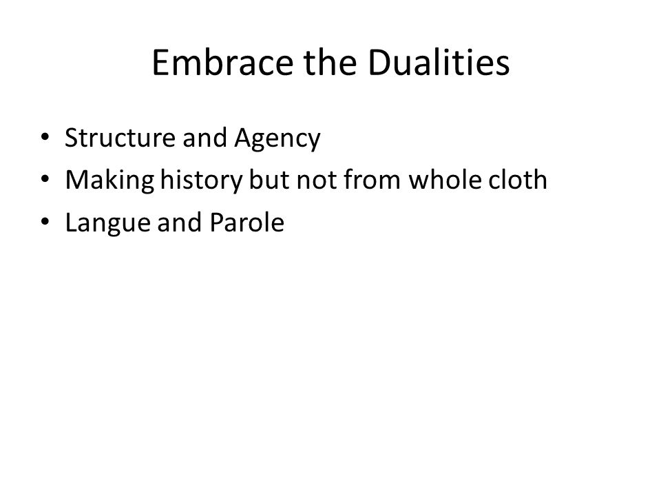 Embrace the Dualities Structure and Agency Making history but not from whole cloth Langue and Parole