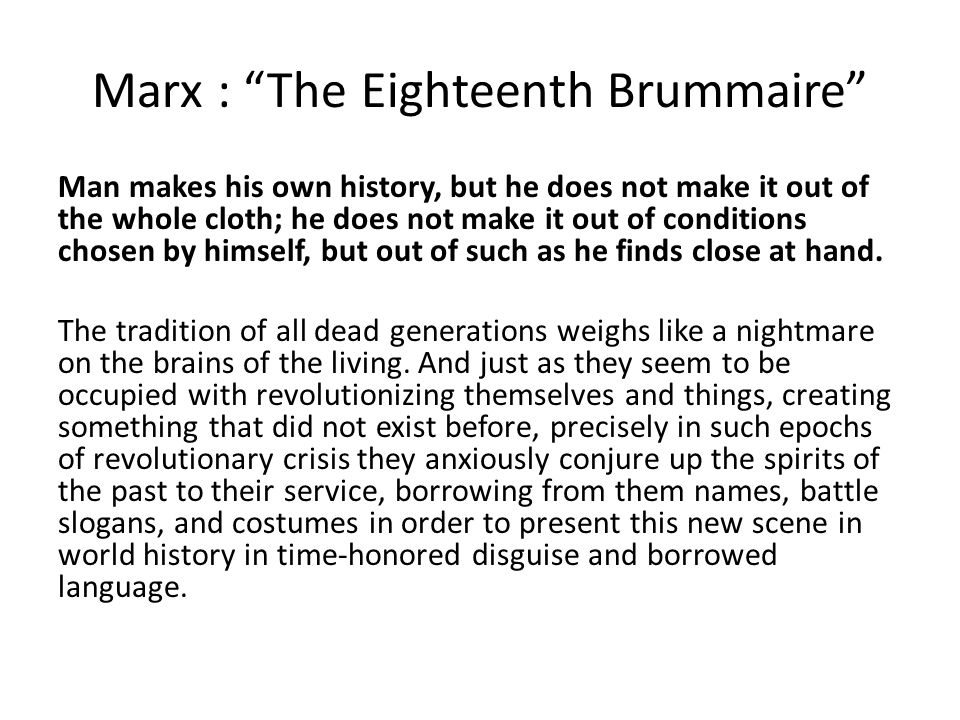 Marx : The Eighteenth Brummaire Man makes his own history, but he does not make it out of the whole cloth; he does not make it out of conditions chosen by himself, but out of such as he finds close at hand.