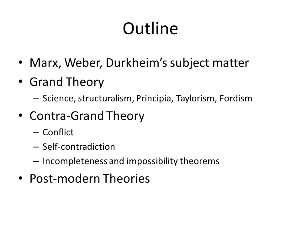 Outline Marx, Weber, Durkheim's subject matter Grand Theory – Science, structuralism, Principia, Taylorism, Fordism Contra-Grand Theory – Conflict – Self-contradiction – Incompleteness and impossibility theorems Post-modern Theories
