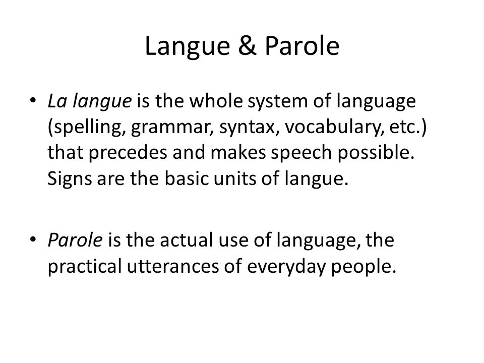 Langue & Parole La langue is the whole system of language (spelling, grammar, syntax, vocabulary, etc.) that precedes and makes speech possible.
